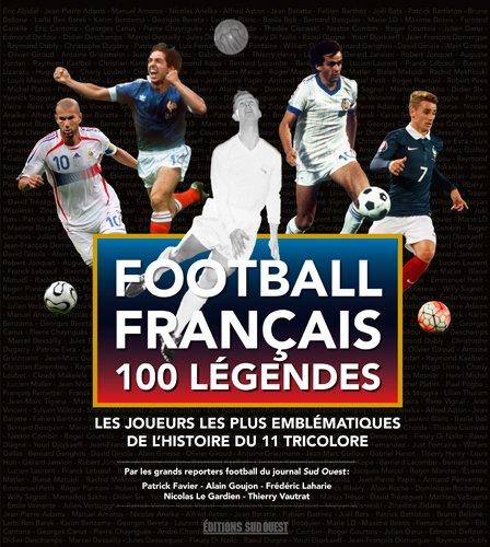 Football français 100 légendes : Les joueurs les plus emblématiques de l'histoire du 11 tricolore