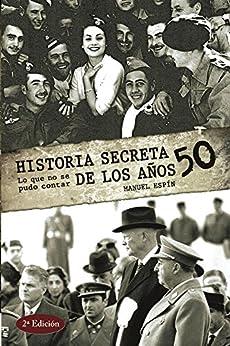 Historia Secreta De Los Años 50: Lo Que No Se Pudo Contar por Manuel Espín