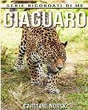 Giaguaro: Libro sui Giaguaro per Bambini con Foto Stupende & Storie Divertenti (Serie Ricordati Di Me)