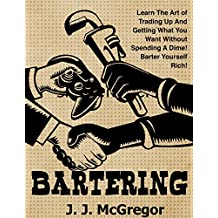 Bartering: Learn The Art of Trading Up And Getting What You Want Without Spending A Dime. Barter Yourself Rich. (English Edition)