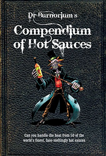 Dr. Burnorium's Compendium of Hot Sauces: Can You Handle the Heat from 50 of the World's Finest, Face-Meltingest Hot Sauces?