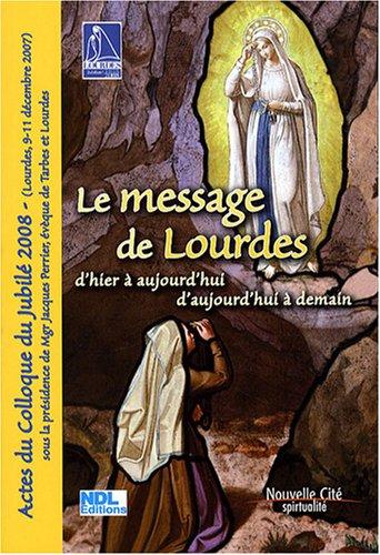 Le message de Lourdes d'hier à aujourd'hui et d'aujourd'hui à demain : Actes du Colloque du jublié 2008 (Lourdes, 9-11 décembre 2007)