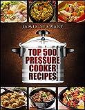 Top 500 Pressure Cooker Recipes: (Fast Cooker, Slow Cooking, Meals, Chicken, Crock Pot, Instant Pot, Electric Pressure Cooker, Vegan, Paleo, Dinner, C