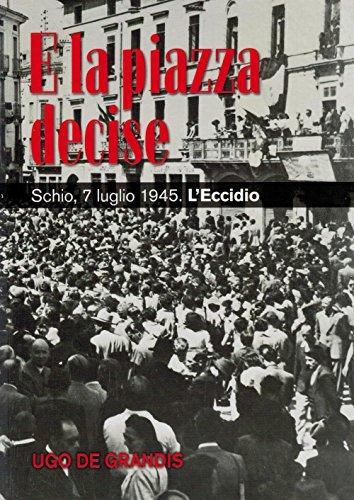 E la piazza decise. Schio, 7 luglio 1945. L'Eccidio.