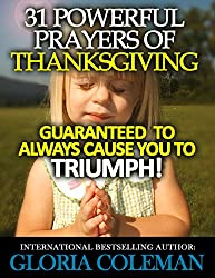 31 Powerful Prayers Of Thanksgiving - Guaranteed To Always Cause You To Triumph! (31 Powerful Prayers Series Book 4)