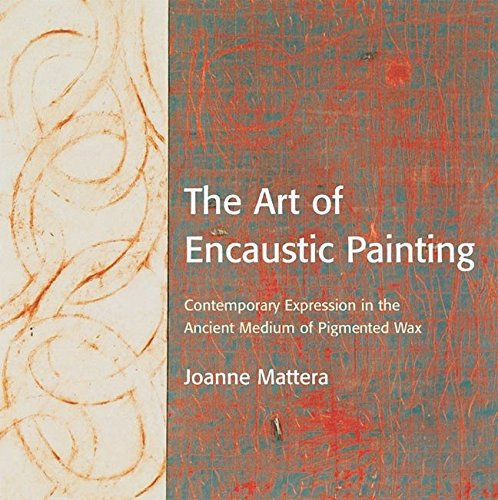 The Art of Encaustic Painting: Contemporary Expression in the Ancient Medium of Pigmented Wax -