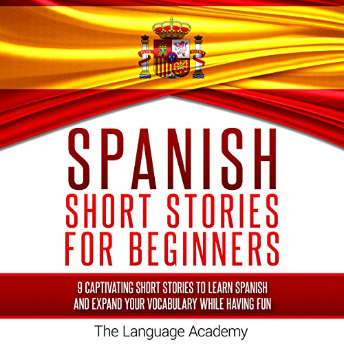 Spanish: Short Stories for Beginners: 9 Captivating Short Stories to Learn Spanish & Expand Your Vocabulary While Having Fun -  The Language Academy - Unabridged