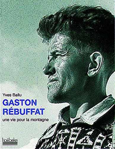 Gaston Rébuffat, une Vie pour la Montagne. par Yves Ballu