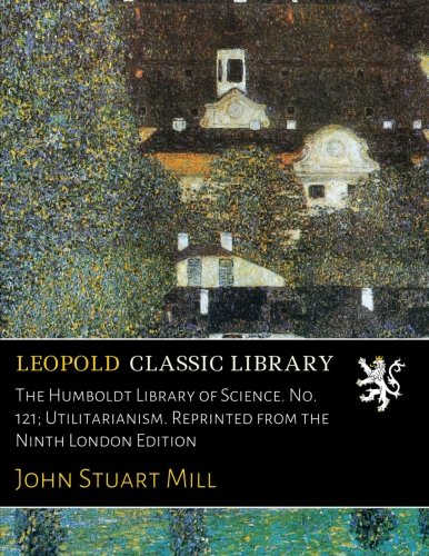 The Humboldt Library of Science. No. 121; Utilitarianism. Reprinted from the Ninth London Edition por John Stuart Mill