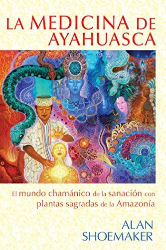 La medicina de ayahuasca: El mundo chamánico de la sanación con plantas sagradas de la Amazonía por Alan Shoemaker