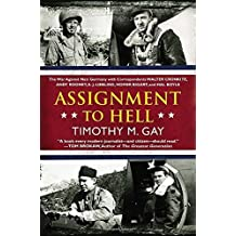 Assignment to Hell: The War Against Nazi Germany with Correspondents Walter Cronkite, Andy Rooney, A .J. Liebling, Homer Bigart, and Hal Boyle by Timothy M. Gay (2013-05-07)