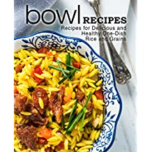 Bowl Recipes: Recipes for Delicious and Healthy One-Dish Rice and Grains (English Edition)