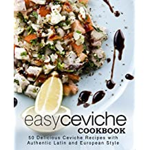 Easy Ceviche Cookbook: 50 Delicious Ceviche Recipes with Authentic Latin and European Style (English Edition)
