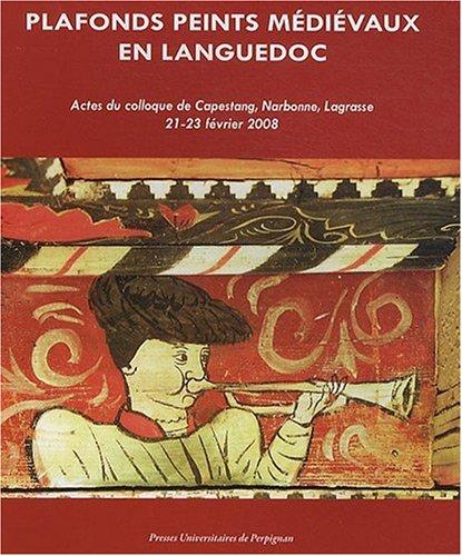 Plafonds peints mdivaux en Languedoc : Actes du colloque de Capestang, Narbonne, Lagrasse, 21-23 fvrier 2008