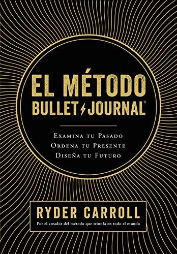 El método Bullet Journal: Examina tu pasado. Ordena tu presente. Dise