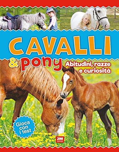 Cavalli & poni. Abitudini, razze e curiosità. Ediz. a colori