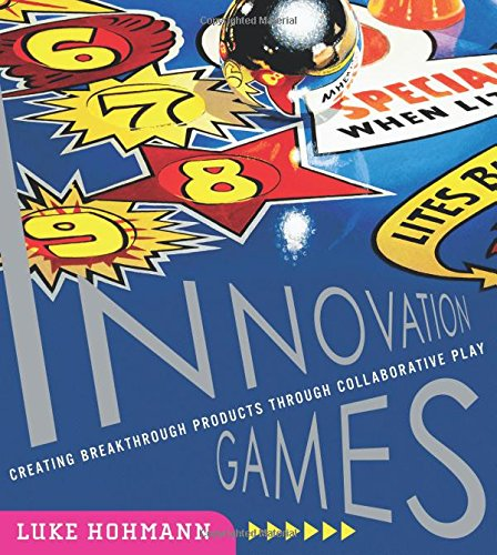 Innovation Games: Creating Breakthrough Products Through Collaborative Play: Creating Breakthrough Products and Services