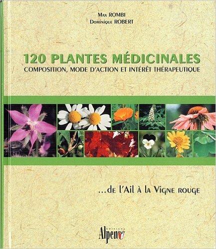120 plantes médicinales : Composition, mode d'action et intérêt thérapeutique ... de l'Ail à la Vigne rouge de Max Rombi,Dominique Robert,Didier Guedon ( 6 novembre 2006 )