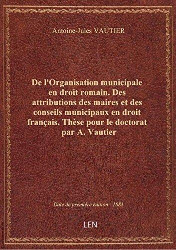 De l'Organisation municipale en droit romain. Des attributions des maires et des conseils municipaux