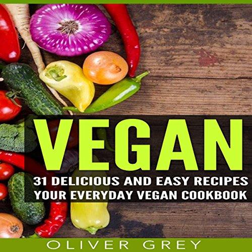 Vegan: 31 Delicious and Easy Recipes: Your Everyday Vegan Cookbook