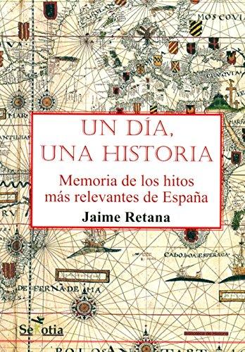 Un día, una historia: Memoria de los hitos más relevantes de la historia de España por Jaime Retana