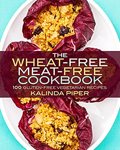 The Wheat-Free Meat-Free Cookbook: 100 Gluten-Free Vegetarian