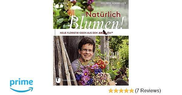 Holger Schweizer natürlich blumen neue floristik ideen aus dem ard buffet amazon