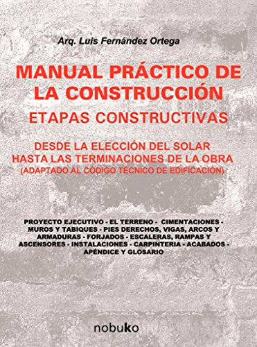 Manual practico de la construccion / Practical Manual for Construction: Desde La Eleccion Del Solar Hasta Las Terminaciones De La Obra / Since the Election of the Solar Until the Work Finishes por Luis Fernandez Ortega