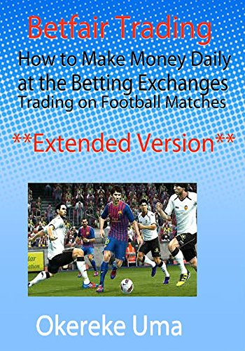 Betfair Trading: How to Make Money Daily at the Betting Exchanges Trading on Football Matches **Extended Version** (Betfair Trading Books Book 1) (English Edition)