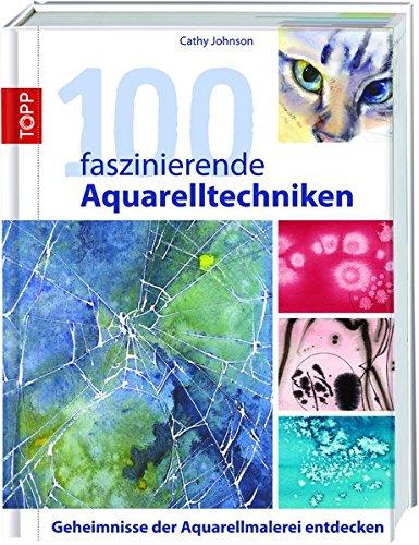 100 faszinierende Aquarelltechniken: Geheimnisse der Aquarellmalerei entdecken