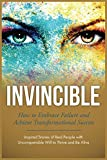 Invincible: How to Embrace Failure and Achieve Transformational Success (Inspired Stories of Real People with Unconquerable Will to Thrive and Be Alive Book 2) (English Edition)