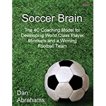 Soccer Brain: The 4C Coaching Model for Developing World Class Player Mindsets and a Winning Football Team