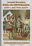 Rom im Untergang - Band 1: Eine neue Macht: Historischer Roman zur Zeit Marc Aurels und seinen Kämpfen gegen die Germanen - Alexander Kronenheim