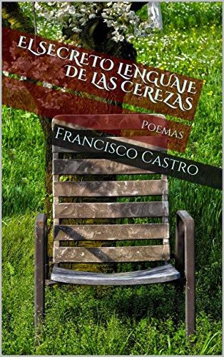 El secreto lenguaje de las cerezas: Poemas por Francisco Castro