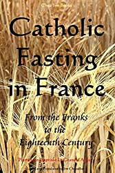 Catholic Fasting in France: From the Franks to the Eighteenth Century by Pierre Jean-Baptiste Le Grand d'Aussy (2014-04-25)