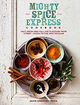Mighty Spice Express Cookbook: Fast, Fresh and Full-on Flavours from Street Foods to the Spectacular by [Gregory-Smith, John]