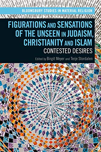 Figurations and Sensations of the Unseen in Judaism, Christianity and Islam: Contested Desires (Bloomsbury Studies in Material Religion)