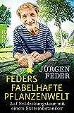 Feders fabelhafte Pflanzenwelt: Auf Entdeckungstour mit einem Extrembotaniker - Jürgen Feder