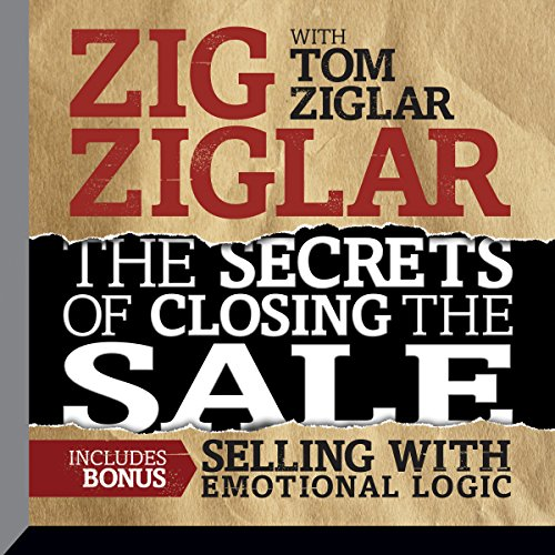 The Secrets of Closing the Sale: Included Bonus: Selling with Emotional Logic (Tom Ziglar)