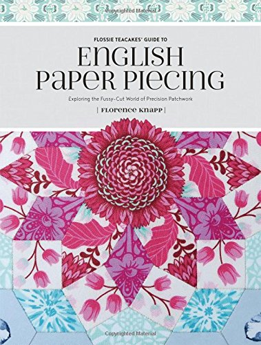 Flossie Teacakes' Guide to English Paper Piecing: Exploring the Fussy-Cut World of Precision Patchwork -