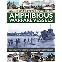 An Illustrated History of Amphibious Warfare Vessels: A Complete Guide to the Evolution and Development of Landing Ships and Landing Craft, Shown in 220 Wartime and Modern Photographs