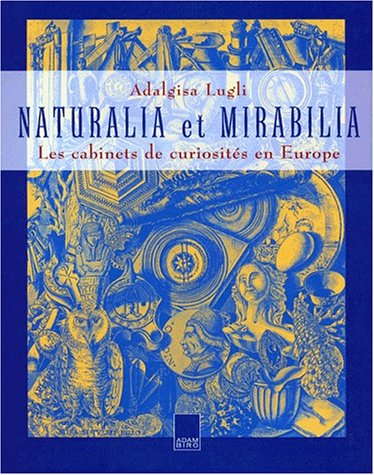Naturalia et Mirabilia: Les cabinets de curiosités en Europe par Adalgisa Lugli