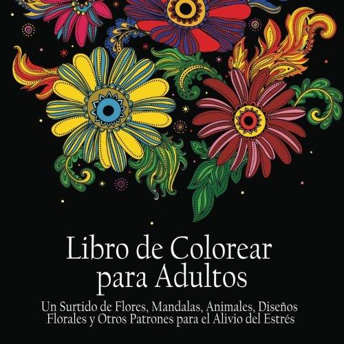 Libro de Colorear Para Adultos: Un Surtido de Flores, Mandalas, Animales, Disenos Florales y Otros Patrones Para el Alivio del Estres