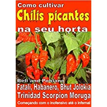 Como cultivar chilis picantes na seu horta: Bell, Poblano, Fatali, Habanero, Bhut Jolokia, Trinidad Scorpion Moruga. De inofensivo para o inferno (Portuguese Edition)