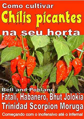Como cultivar chilis picantes na seu horta: Bell, Poblano, Fatali, Habanero, Bhut Jolokia, Trinidad Scorpion Moruga. De inofensivo para o inferno (Portuguese Edition) por Bruno Del Medico