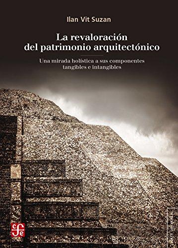 La Revaloracion del Patrimonio Arquitectonico: Una Mirada Holistica a Sus Componentes Tangibles E Intangibles (Arte Universal) por Ilan Vit Suzan