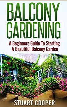 Balcony Gardening: A Beginners Guide To Starting A Beautiful Balcony Garden (beginners guide to gardening, beginners balcony gardening, urban farming, ... city garden, beginners) (English Edition) par [Cooper, Stuart]