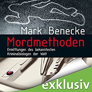 Mordmethoden: Ermittlungen des bekanntesten Kriminalbiologen der Welt