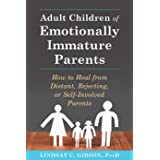 Adult Children of Emotionally Immature Parents: How to Heal from Distant, Rejecting, or Self-Involved Parents