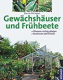 Gewächshäuser und Frühbeete: Pflanzen richtig pflegen, rund ums Jahr ernten